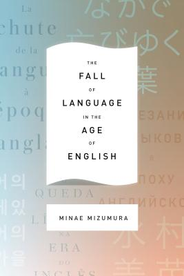 The Fall of Language in the Age of English By Mizumura, Minae/ Yoshihara, Mari (TRN)/ Carpenter, Juliet Winters (TRN)